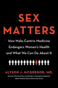 Sex Matters (How Male-Centric Medicine Endangers Women's Health and What We Can Do About It) by Alyson J. McGregor, 9780738246765