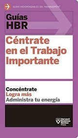 Guías HBR: Céntrate en el trabajo importante  (HBR Guide to Getting the Right Work Done Spanish Edition), 9788494562938