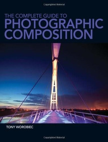 The Complete Guide to Photographic Composition by Tony Worobiec, 9781446302637
