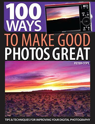 100 Ways to Make Good Photos Great (Tips & Techniques for Improving Your Digital Photography) by Peter Cope, 9781446303009