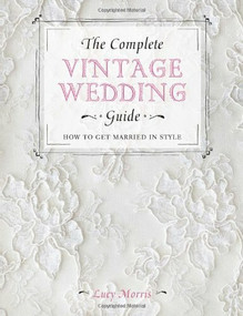 The Complete Vintage Wedding Guide (How to Get Married in Style) by Lucy Morris, 9781446303580