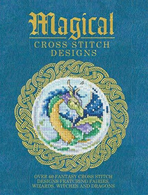 Magical Cross Stitch Designs (Over 60 Fantasy Cross Stitch Designs Featuring Fairies, Wizards, Witches and Dragons) by Various Contributors, 9781446304983