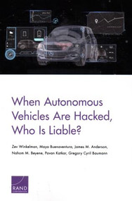 When Autonomous Vehicles Are Hacked, Who Is Liable? by Zev Winkelman, Maya Buenaventura, James M. Anderson, Nahom M. Beyene, Pavan Katkar, Gregory Cyril Baumann, 9781977403230