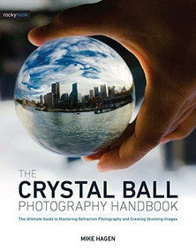 The Crystal Ball Photography Handbook (The Ultimate Guide to Mastering Refraction Photography and Creating Stunning Images) by Mike Hagen, 9781681985787