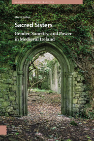 Sacred Sisters (Gender, Sanctity, and Power in Medieval Ireland) by Maeve Callan, 9789463721509