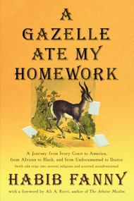 A Gazelle Ate My Homework (A Journey from Ivory Coast to America, from African to Black, and from Undocumented to Doctor (with side trips into several religions and assorted misadventures)) by Habib Fanny, Ali, A. Rizvi, 9781944934941