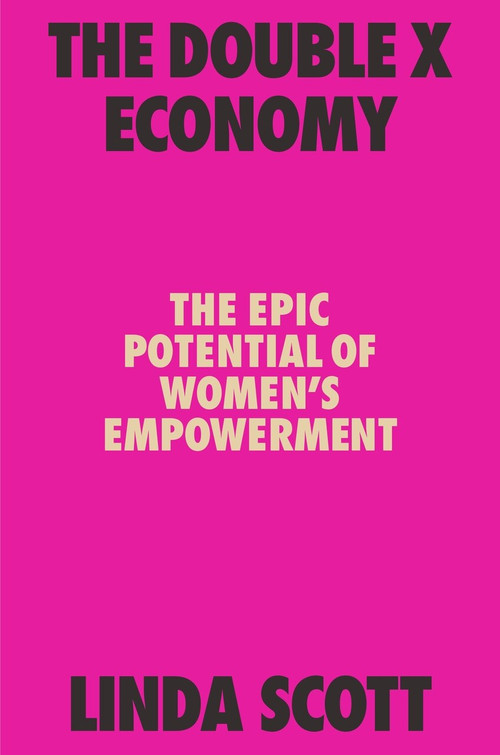 The Double X Economy (The Epic Potential of Women's Empowerment) by Linda Scott, 9780374142629