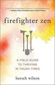 Firefighter Zen (A Field Guide to Thriving in Tough Times) by Wilson Hersch, 9781608686889