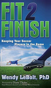 Fit 2 Finish (Keeping Your Soccer Players in the Game) by Wendy LeBolt, 9781630472160