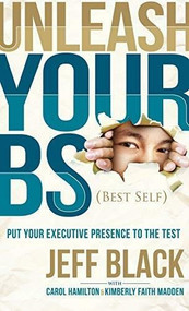 Unleash Your BS (Best Self) (Putting Your Executive Presence to the Test) by Jeff Black, Carol Hamilton, Kimberly Faith Madden, 9781630473594
