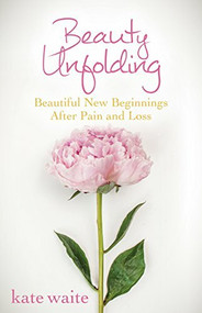 Beauty Unfolding (Beautiful New Beginnings After Pain and Loss) - 9781630474430 by Kate Waite, 9781630474430