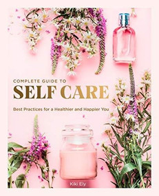 The Complete Guide to Self Care (Best Practices for a Healthier and Happier You) by Kiki Ely, 9780785838302