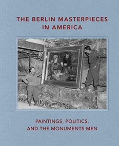 The Berlin Masterpieces in America (Paintings, Politics and the Monuments Men) by Peter Jonathan Bell, Kristi A. Nelson, Neville Rowley, 9781911282631