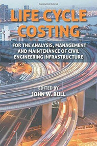 Life Cycle Costing for the Analysis, Management and Maintenance of Civil Engineering Infrastructure by Prof John W. Bull, 9781849951487