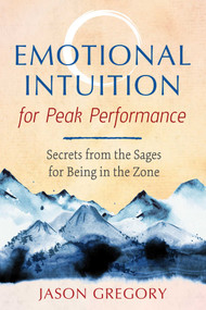 Emotional Intuition for Peak Performance (Secrets from the Sages for Being in the Zone) by Jason Gregory, 9781620559239