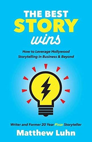 The Best Story Wins (How to Leverage Hollywood Storytelling in Business and Beyond) by Matthew Luhn, 9781642790207