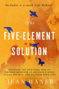 The Five-Element Solution (Discover the Spiritual Side of Chinese Medicine to Release Stress, Clear Anxiety, and Reclaim Your Life) by Jean Haner, 9781401958558