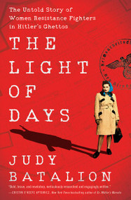 The Light of Days (The Untold Story of Women Resistance Fighters in Hitler's Ghettos) by Judy Batalion, 9780062874214