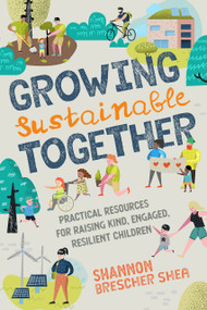Growing Sustainable Together (Practical Resources for Raising Kind, Engaged, Resilient Children) by Shannon Brescher Shea, 9781623174712