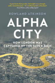 Alpha City (How London Was Captured by the Super-Rich) by Rowland Atkinson, 9781788737975