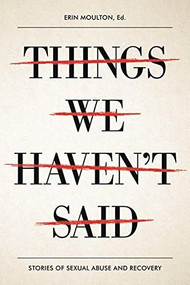 Things We Haven't Said (Sexual Violence Survivors Speak Out) by Erin Moulton, 9781942186342
