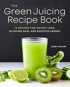 The Green Juicing Recipe Book (75 Recipes for Weight Loss, Glowing Skin, and Boosted Energy) by Carey Avalon, 9781641529440