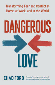 Dangerous Love (Transforming Fear and Conflict at Home, at Work, and in the World) by Chad Ford, The Arbinger Institute, 9781523089772