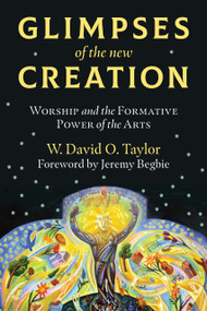 Glimpses of the New Creation (Worship and the Formative Power of the Arts) by W. David O. Taylor, Jeremy Begbie, 9780802876096