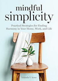 Mindful Simplicity (Practical Strategies for Finding Harmony in Your Home, Work, and Life) by Yolanda Acree, 9781641529228