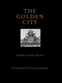 The Golden City (An Argument for Classical Architecture) by Henry Hope Reed, Catesby Leigh, Alvin Holm, 9781580935395