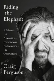 Riding the Elephant (A Memoir of Altercations, Humiliations, Hallucinations, and Observations) - 9780525533924 by Craig Ferguson, 9780525533924