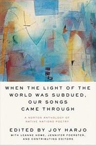 When the Light of the World Was Subdued, Our Songs Came Through (A Norton Anthology of Native Nations Poetry) by Joy Harjo, LeAnne Howe, Jennifer Elise Foerster, 9780393356809