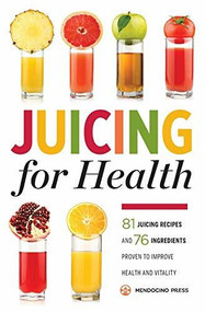 Juicing for Health (81 Juicing Recipes and 76 Ingredients Proven to Improve Health and Vitality) by Mendocino Press, 9781623153304