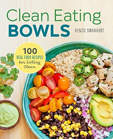 Clean Eating Bowls (100 Real Food Recipes for Eating Clean) by Kenzie Swanhart, 9781623157869