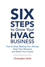 6 Steps To Grow Your HVAC Business (How to Stop Wasting Your Money, Grow Your Business and Reach Your Goals!) by Christopher Smith, 9781543982015