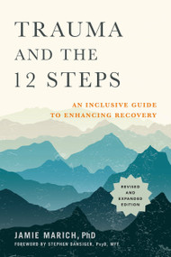 Trauma and the 12 Steps, Revised and Expanded (An Inclusive Guide to Enhancing Recovery) by Jamie Marich, PsyD, MFT, Stephen Dansiger, 9781623174682