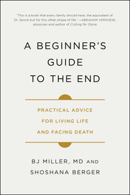 A Beginner's Guide to the End (Practical Advice for Living Life and Facing Death) - 9781501157219 by BJ Miller, Shoshana Berger, 9781501157219