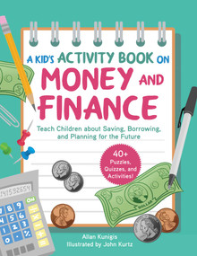 A Kid's Activity Book on Money and Finance (Teach Children about Saving, Borrowing, and Planning for the Future-40+ Quizzes, Puzzles, and Activities) by Allan Kunigis, John Kurtz, 9781631585579