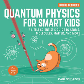 Quantum Physics for Smart Kids (A Little Scientist's Guide to Atoms, Molecules, Matter, and More) by Carlos Pazos, 9781510754379