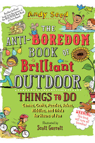 The Anti-Boredom Book of Brilliant Outdoor Things to Do (Games, Crafts, Puzzles, Jokes, Riddles, and Trivia for Hours of Fun) by Andy Seed, Scott Garrett, 9781510754836
