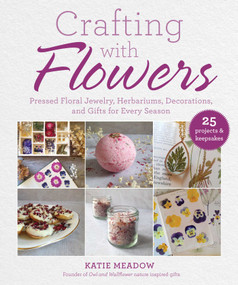 Crafting with Flowers (Pressed Flower Decorations, Herbariums, and Gifts for Every Season) by Katie Meadow, 9781510755994