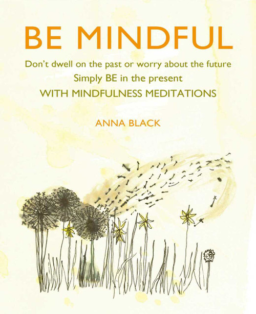 Be Mindful (Don't dwell on the past or worry about the future, simply BE in the present with mindfulness meditations) by Anna Black, 9781782498520
