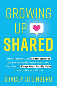 Growing Up Shared (How Parents Can Share Smarter on Social Media-and What You Can Do to Keep Your Family Safe in a No-Privacy World) by Stacey Steinberg, 9781492698104