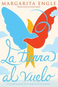 La tierra al vuelo (Soaring Earth) (Una continuación de Aire encantado, su libro de memorias) by Margarita Engle, Alexis Romay, 9781534462144