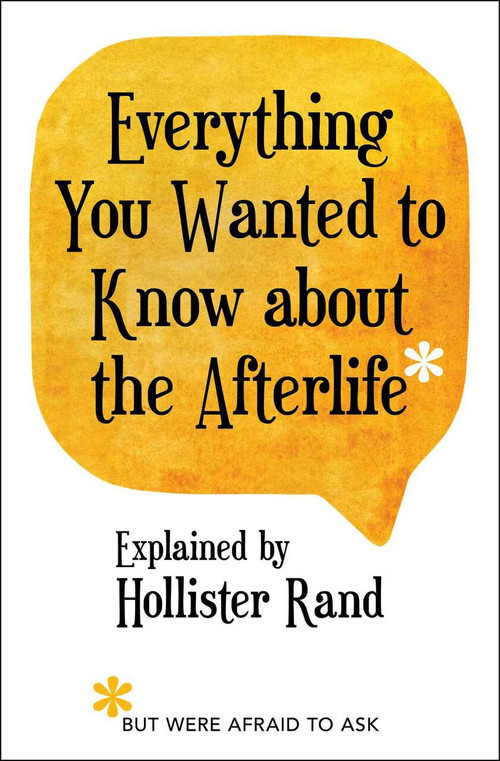 Everything You Wanted to Know about the Afterlife but Were Afraid to Ask by Hollister Rand, 9781582707280