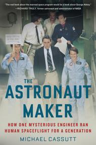 The Astronaut Maker (How One Mysterious Engineer Ran Human Spaceflight for a Generation) - 9781641603188 by Michael Cassutt, 9781641603188