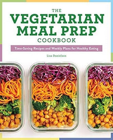 The Vegetarian Meal Prep Cookbook (Time-Saving Recipes and Weekly Plans for Healthy Eating) by Lisa Danielson, 9781641526982