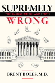 Supremely Wrong (The Injustice of Abortion) by Brent Boles M.D., 9781949709773