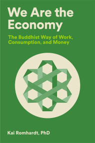 We Are the Economy (The Buddhist Way of Work, Consumption, and Money) by Kai Romhardt, Christine Welter, Teresa van Osdol, Thich Nhat Hanh, 9781946764584