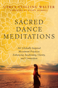 Sacred Dance Meditations (365 Globally Inspired Movement Practices Enhancing Awakening, Clarity, and Connection) by Carla Stalling Walter, Wendy Morrell, 9781623174811